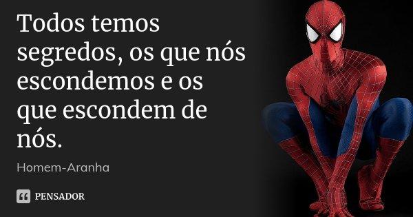 Todos temos segredos, os que nós escondemos e os que escondem de nós.... Frase de Homem-Aranha.