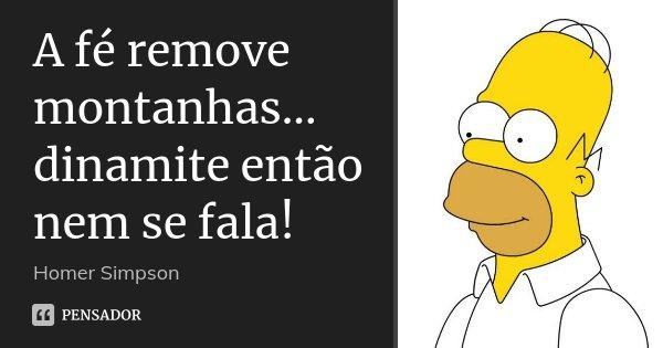 A fé remove montanhas... dinamite então nem se fala!... Frase de Homer Simpson.