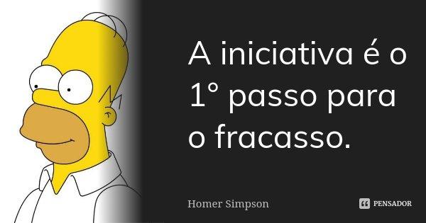 A iniciativa é o 1° passo para o fracasso.... Frase de Homer Simpson.
