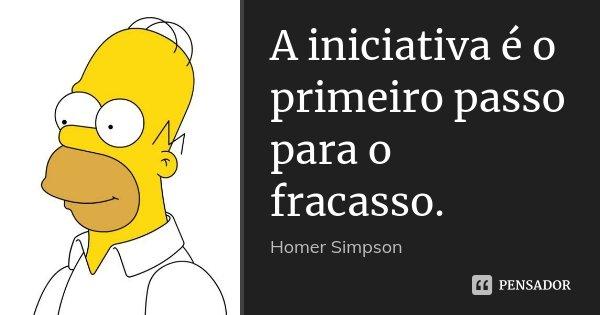 A iniciativa é o primeiro passo para o fracasso.... Frase de Homer Simpson.