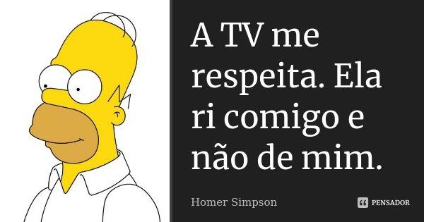 A TV me respeita. Ela ri comigo e não de mim.... Frase de Homer Simpson.
