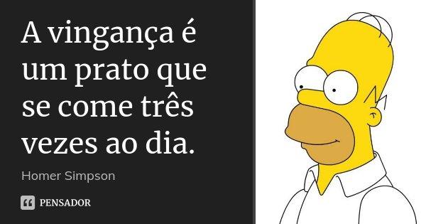 A vingança é um prato que se come três vezes ao dia.... Frase de Homer Simpson.