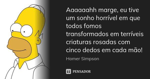 Aaaaaahh marge, eu tive um sonho horrível em que todos fomos transformados em terríveis criaturas rosadas com cinco dedos em cada mão!... Frase de Homer Simpson.