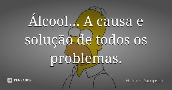 Álcool... A causa e solução de todos os problemas.... Frase de Homer Simpson.