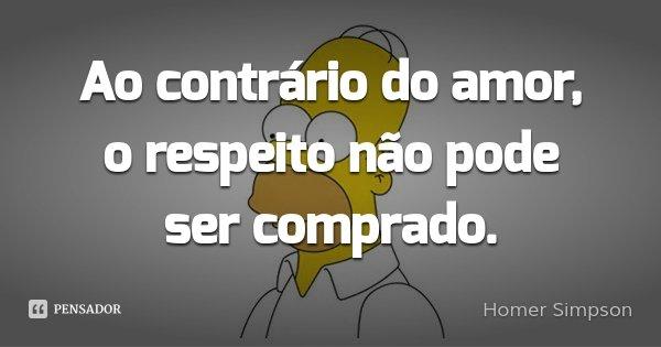Ao contrário do amor, o respeito não pode ser comprado.... Frase de Homer Simpson.