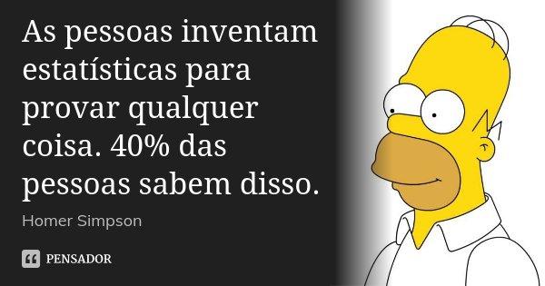 As pessoas inventam estatísticas para provar qualquer coisa. 40% das pessoas sabem disso.... Frase de Homer Simpson.