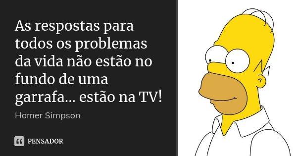 As respostas para todos os problemas da vida não estão no fundo de uma garrafa... estão na TV!... Frase de Homer Simpson.