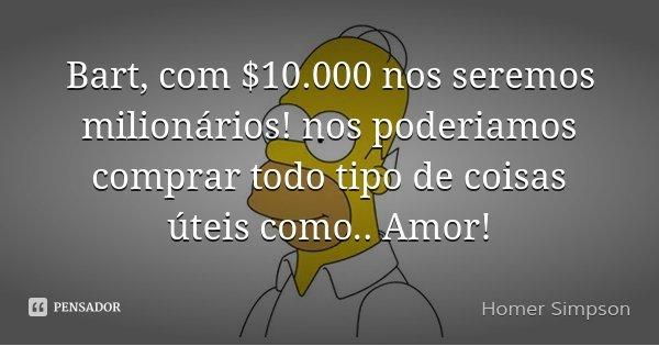 Bart, com $10.000 nos seremos milionários! nos poderiamos comprar todo tipo de coisas úteis como.. Amor!... Frase de Homer Simpson.