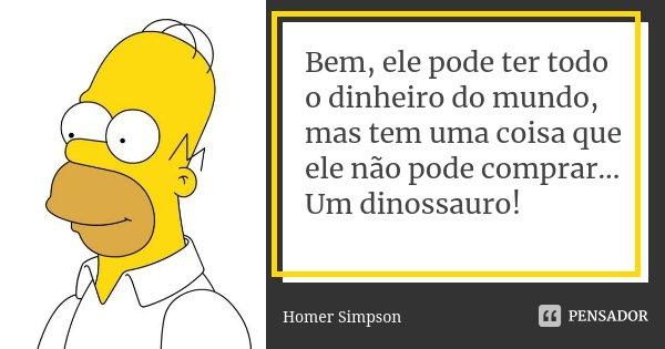 Bem, ele pode ter todo o dinheiro do mundo, mas tem uma coisa que ele não pode comprar... Um dinossauro!... Frase de Homer Simpson.