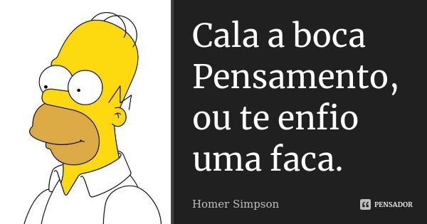 Cala a boca Pensamento, ou te enfio uma faca.... Frase de Homer Simpson.