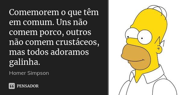 Comemorem o que têm em comum. Uns não comem porco, outros não comem crustáceos, mas todos adoramos galinha.... Frase de Homer Simpson.