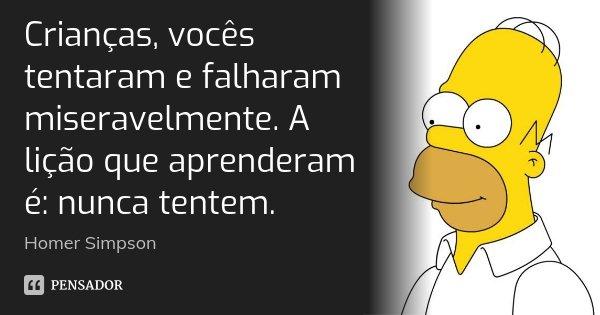 Crianças, vocês tentaram e falharam miseravelmente. A lição que aprenderam é: nunca tentem.... Frase de Homer Simpson.