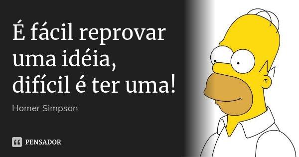 É fácil reprovar uma idéia, difícil é ter uma!... Frase de Homer Simpson.