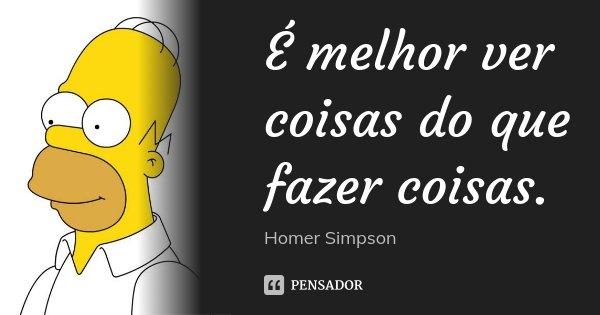 É melhor ver coisas do que fazer coisas.... Frase de Homer Simpson.