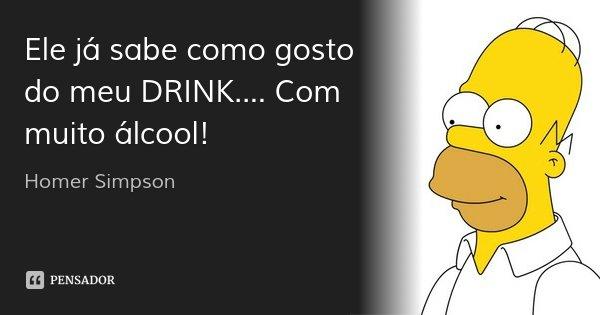 Ele já sabe como gosto do meu DRINK.... Com muito álcool!... Frase de Homer Simpson.