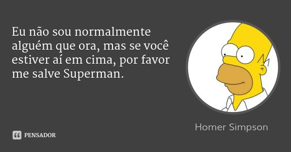 Eu não sou normalmente alguém que ora, mas se você estiver aí em cima, por favor me salve Superman.... Frase de Homer Simpson.