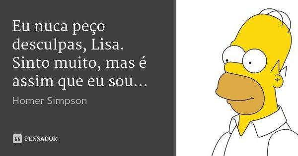 Eu nuca peço desculpas, Lisa. Sinto muito, mas é assim que eu sou...... Frase de Homer Simpson.