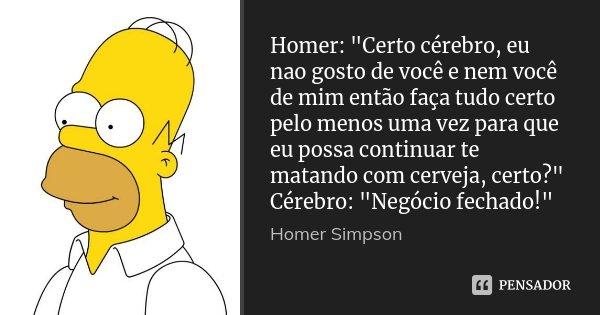 """Homer: """"Certo cérebro, eu nao gosto de você e nem você de mim então faça tudo certo pelo menos uma vez para que eu possa continuar te matando com cerveja, ... Frase de Homer Simpson."""