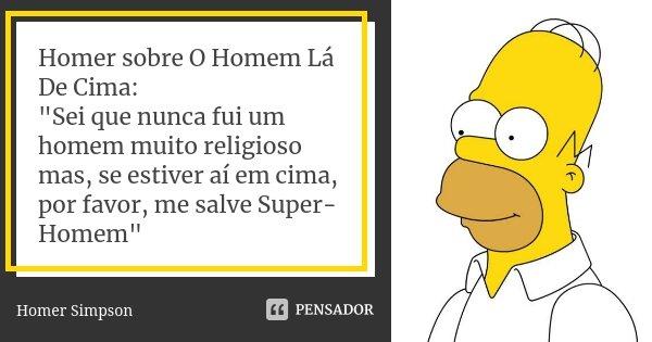 """Homer sobre O Homem Lá De Cima: """"Sei que nunca fui um homem muito religioso mas, se estiver aí em cima, por favor, me salve Super-Homem""""... Frase de Homer Simpson."""