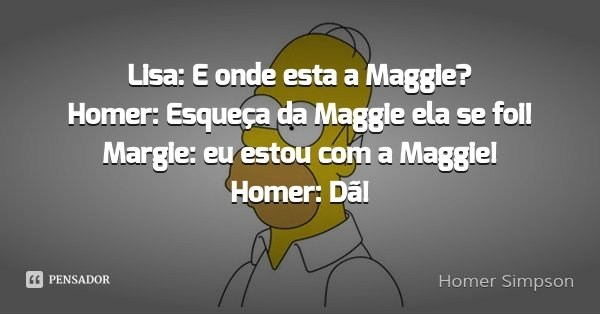 Lisa: E onde esta a Maggie? Homer: Esqueça da Maggie ela se foi! Margie: eu estou com a Maggie! Homer: Dã!... Frase de Homer Simpson.
