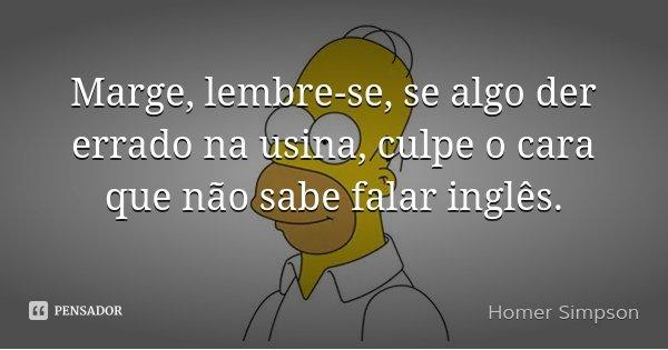 Marge, lembre-se, se algo der errado na usina, culpe o cara que não sabe falar inglês.... Frase de Homer Simpson.