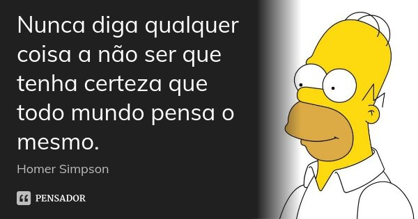 Nunca diga qualquer coisa a não ser que tenha certeza que todo mundo pensa o mesmo.... Frase de Homer Simpson.