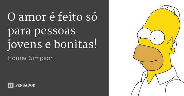 O amor é feito só para pessoas jovens e bonitas!... Frase de Homer Simpson.
