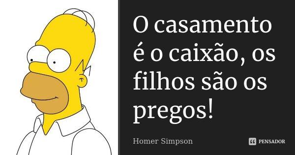 O casamento é o caixão, os filhos são os pregos!... Frase de Homer Simpson.