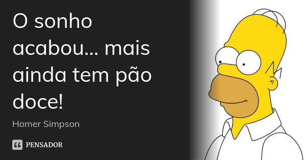 O sonho acabou... mais ainda tem pão doce!... Frase de Homer Simpson.
