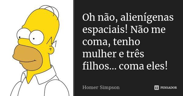 Oh não, alienígenas espaciais! Não me coma, tenho mulher e três filhos... coma eles!... Frase de Homer Simpson.