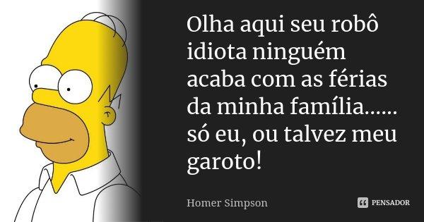Olha aqui seu robô idiota ninguém acaba com as férias da minha família...... só eu, ou talvez meu garoto!... Frase de Homer Simpson.