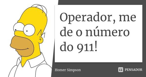 Operador, me de o número do 911!... Frase de homer simpson.