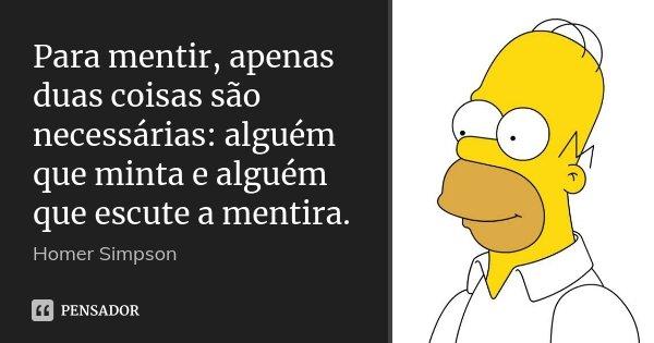 Para mentir, apenas duas coisas são necessárias: alguém que minta e alguém que escute a mentira.... Frase de Homer Simpson.