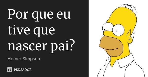 Por que eu tive que nascer pai?... Frase de Homer Simpson.