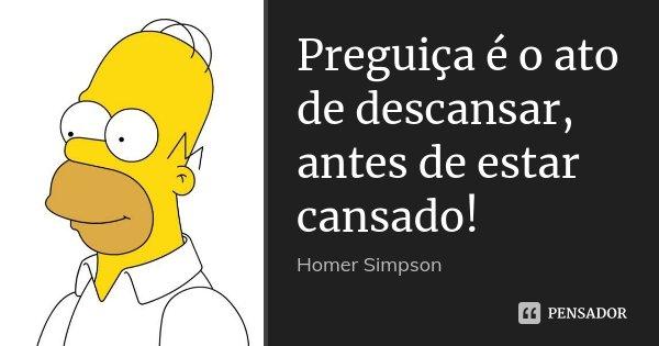 Preguiça é o ato de descansar, antes de estar cansado!... Frase de Homer Simpson.