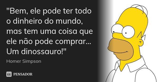 """""""Bem, ele pode ter todo o dinheiro do mundo, mas tem uma coisa que ele não pode comprar... Um dinossauro!""""... Frase de Homer Simpson."""
