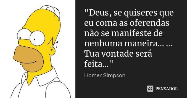 """""""Deus, se quiseres que eu coma as oferendas não se manifeste de nenhuma maneira... ... Tua vontade será feita...""""... Frase de Homer Simpson."""