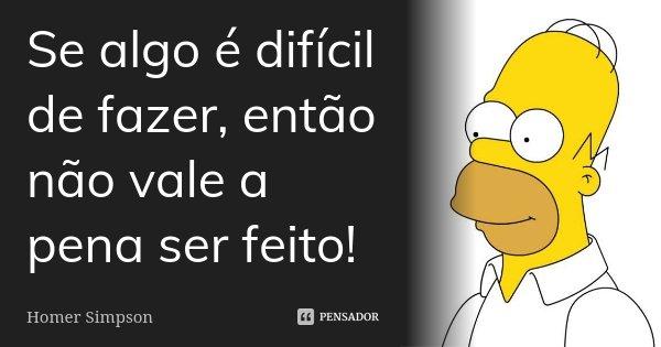Se algo é difícil de fazer, então não vale a pena ser feito!... Frase de Homer Simpson.