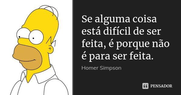 Se alguma coisa está difícil de ser feita, é porque não é para ser feita.... Frase de Homer Simpson.