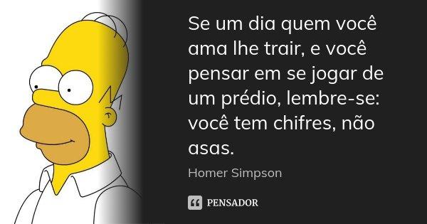 Se um dia quem você ama lhe trair, e você pensar em se jogar de um prédio, lembre-se: você tem chifres, não asas.... Frase de Homer Simpson.