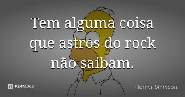 Tem alguma coisa que astros do rock não saibam.... Frase de Homer Simpson.