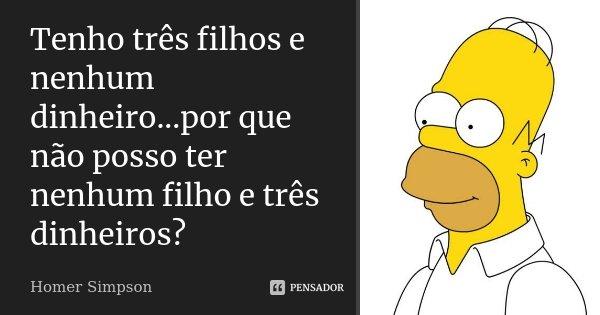 Tenho três filhos e nenhum dinheiro...por que não posso ter nenhum filho e três dinheiros?... Frase de Homer Simpson.
