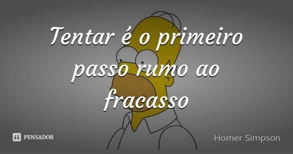 Tentar é o primeiro passo rumo ao fracasso... Frase de Homer Simpson.