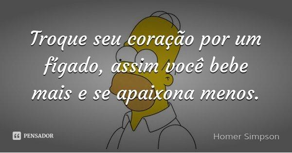 Troque seu coração por um fígado, assim você bebe mais e se apaixona menos.... Frase de Homer Simpson.