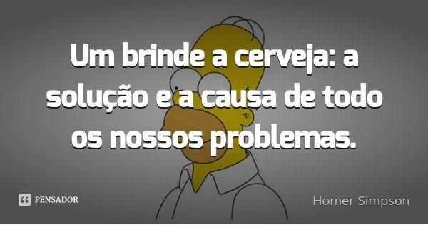 Um brinde a cerveja: a solução e a causa de todo os nossos problemas.... Frase de Homer Simpson.