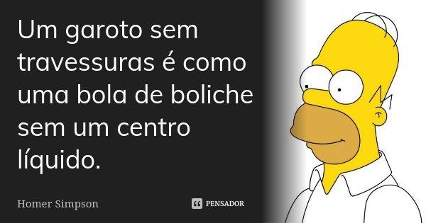 Um garoto sem travessuras é como uma bola de boliche sem um centro líquido.... Frase de Homer simpson.