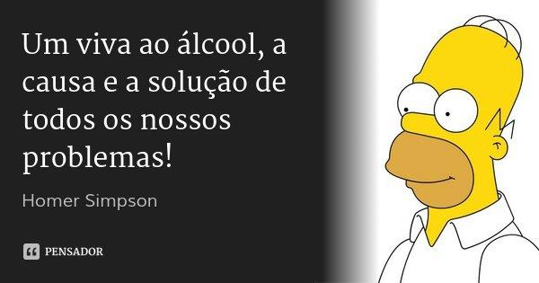 Um viva ao álcool, a causa e a solução de todos os nossos problemas!... Frase de Homer Simpson.