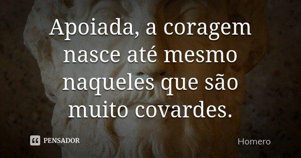 Apoiada, a coragem nasce até mesmo naqueles que são muito covardes.... Frase de Homero.