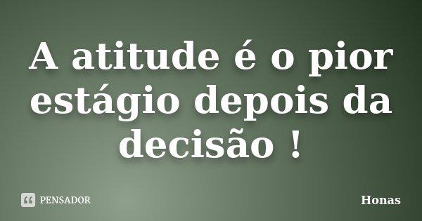 A atitude é o pior estágio depois da decisão !... Frase de Honas.