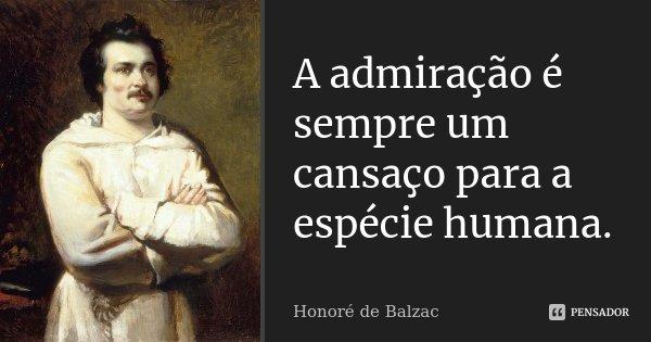 A admiração é sempre um cansaço para a espécie humana.... Frase de Honoré de Balzac.